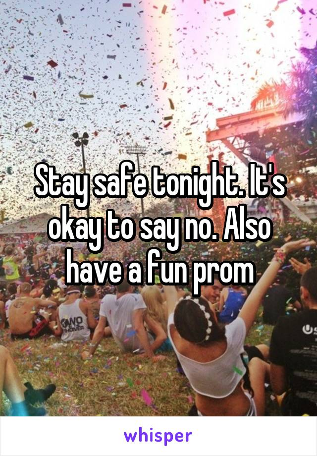 Stay safe tonight. It's okay to say no. Also have a fun prom
