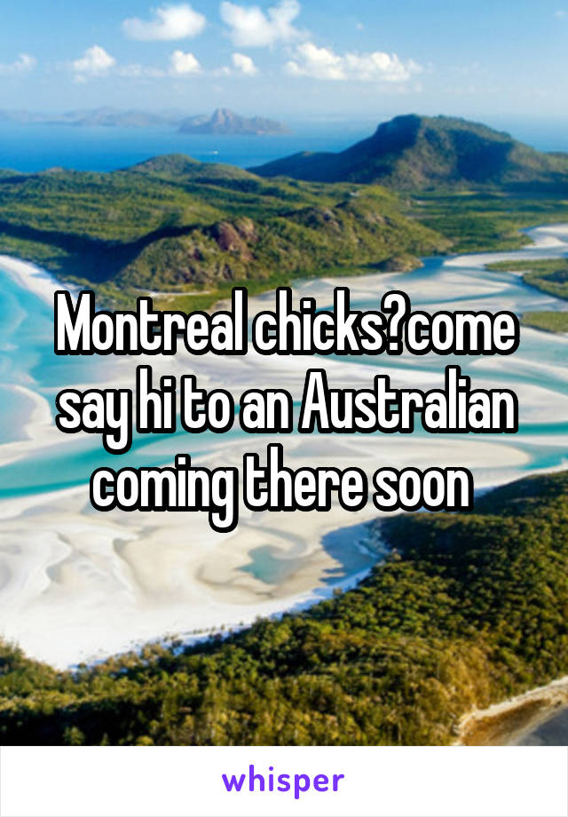 Montreal chicks?come say hi to an Australian coming there soon