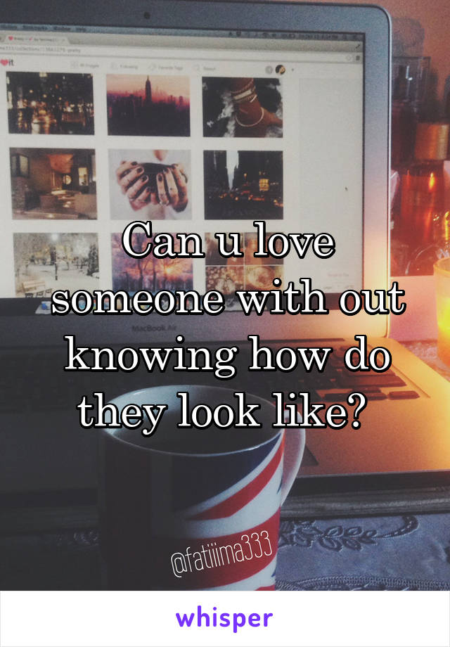 Can u love someone with out knowing how do they look like?