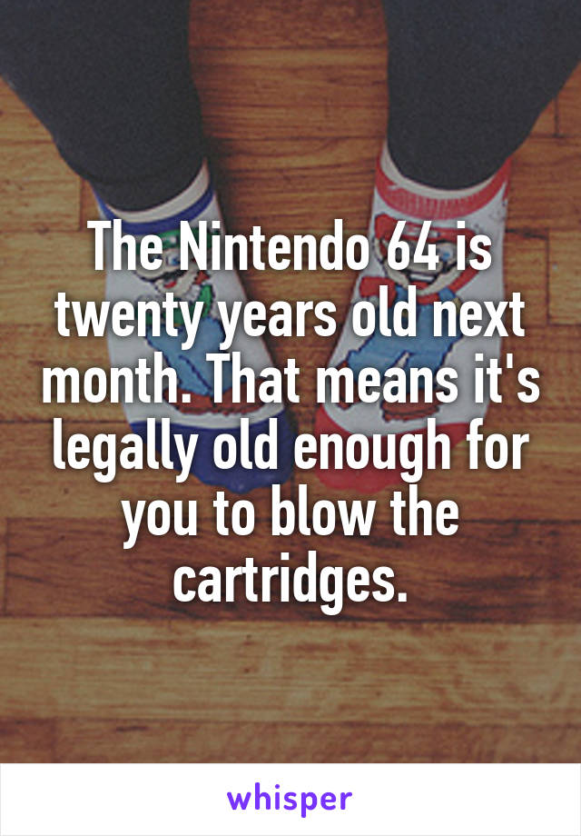 The Nintendo 64 is twenty years old next month. That means it's legally old enough for you to blow the cartridges.