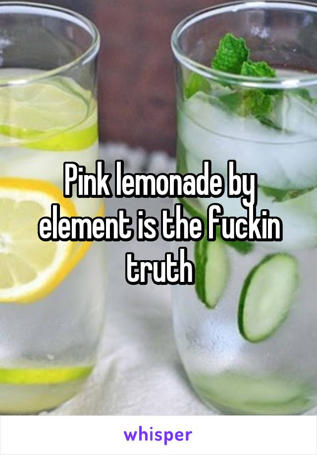 Pink lemonade by element is the fuckin truth