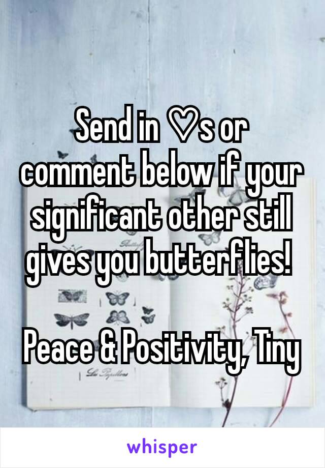 Send in ♡s or comment below if your significant other still gives you butterflies!   Peace & Positivity, Tiny
