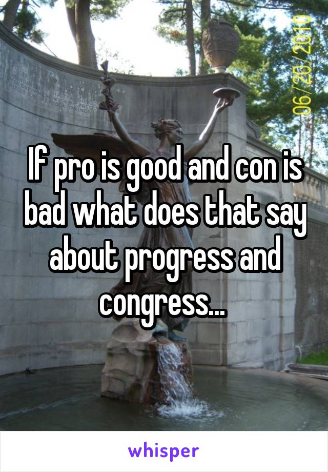 If pro is good and con is bad what does that say about progress and congress...