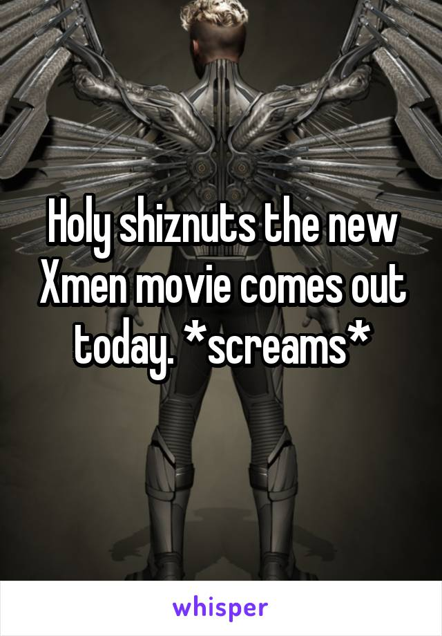 Holy shiznuts the new Xmen movie comes out today. *screams*