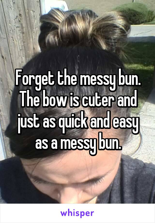 Forget the messy bun. The bow is cuter and just as quick and easy as a messy bun.