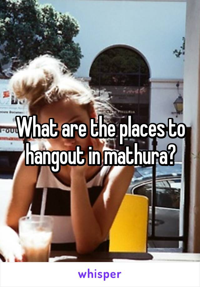 What are the places to hangout in mathura?