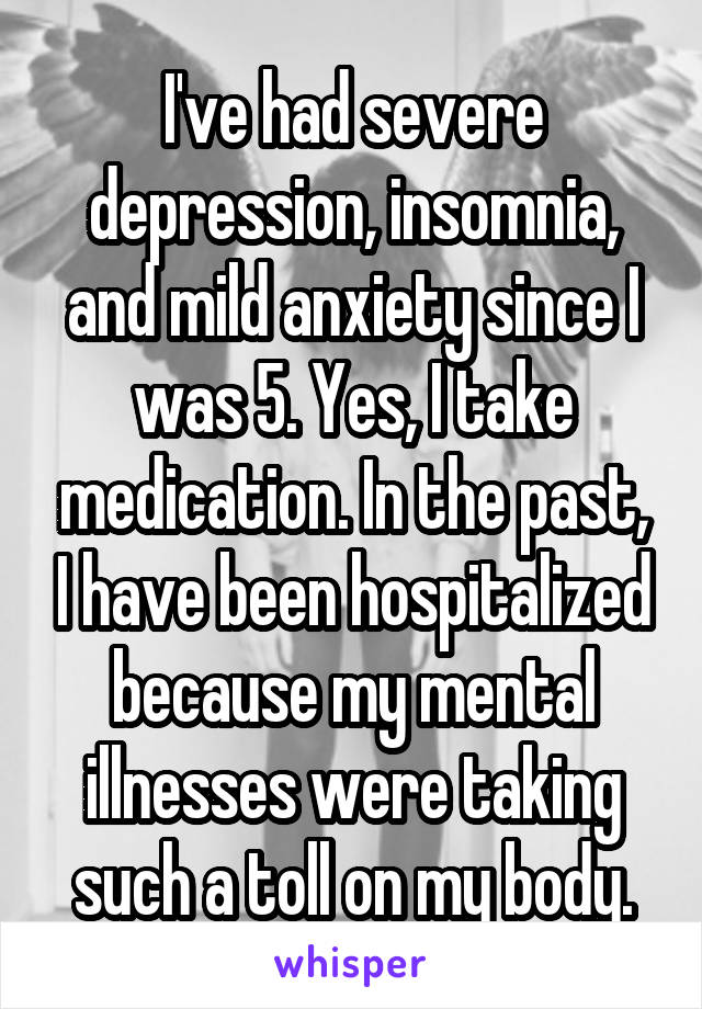 I've had severe depression, insomnia, and mild anxiety since I was 5. Yes, I take medication. In the past, I have been hospitalized because my mental illnesses were taking such a toll on my body.