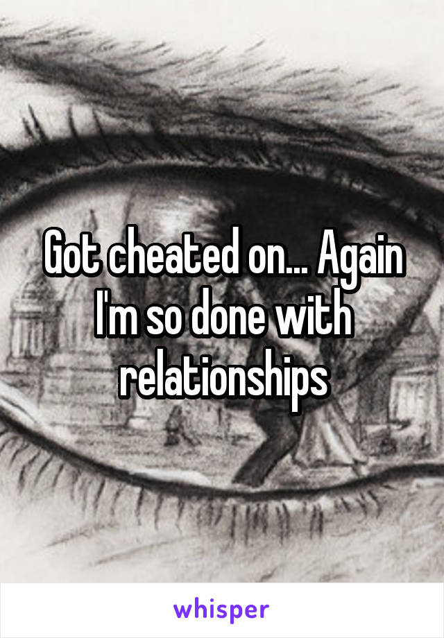 Got cheated on... Again I'm so done with relationships