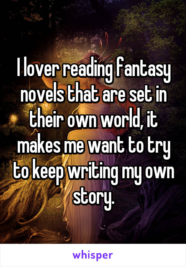 I lover reading fantasy novels that are set in their own world, it makes me want to try to keep writing my own story.