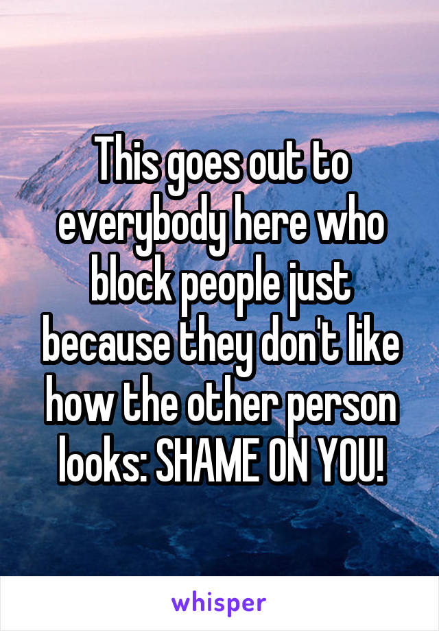 This goes out to everybody here who block people just because they don't like how the other person looks: SHAME ON YOU!