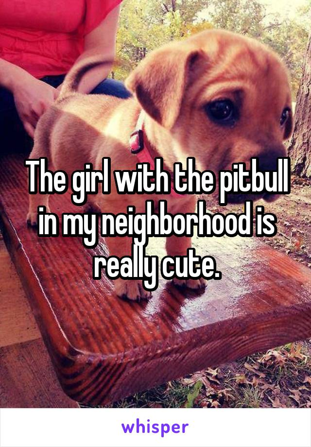 The girl with the pitbull in my neighborhood is really cute.