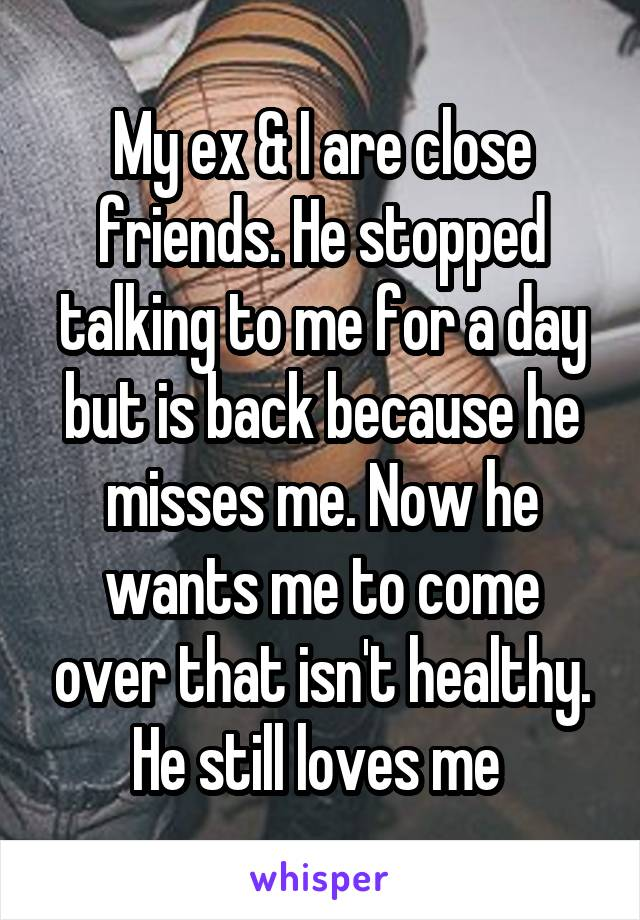My ex & I are close friends. He stopped talking to me for a day but is back because he misses me. Now he wants me to come over that isn't healthy. He still loves me