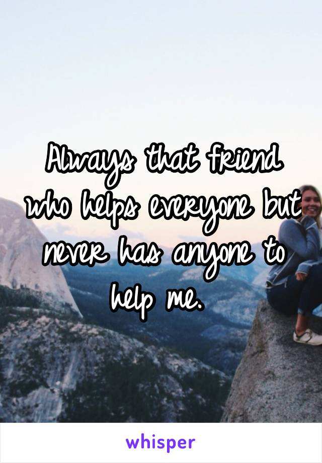 Always that friend who helps everyone but never has anyone to help me.