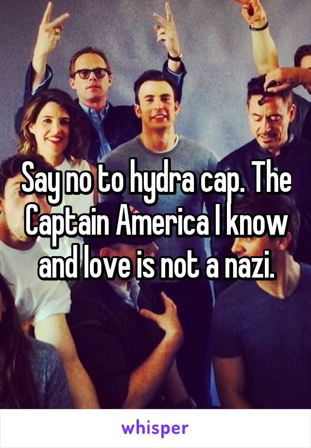 Say no to hydra cap. The Captain America I know and love is not a nazi.