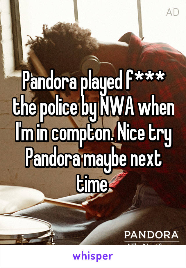 Pandora played f*** the police by NWA when I'm in compton. Nice try Pandora maybe next time