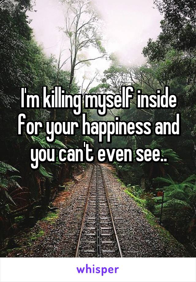 I'm killing myself inside for your happiness and you can't even see..