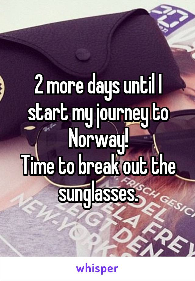 2 more days until I start my journey to Norway! Time to break out the sunglasses.