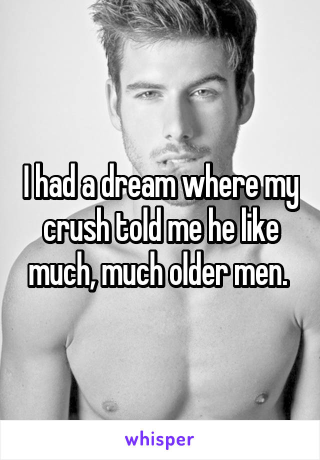 I had a dream where my crush told me he like much, much older men.