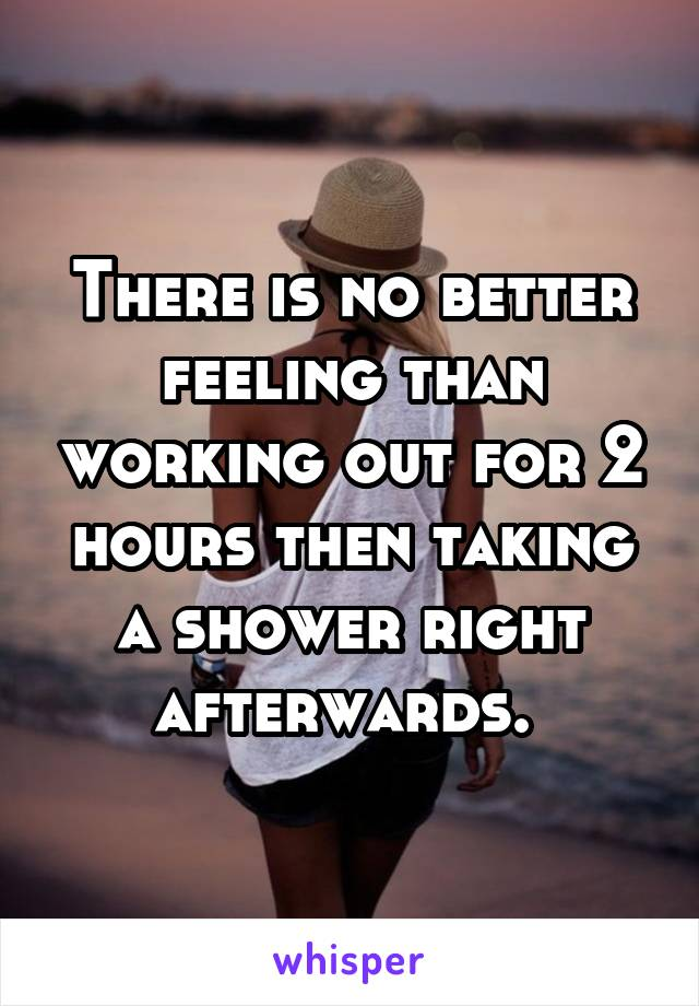 There is no better feeling than working out for 2 hours then taking a shower right afterwards.