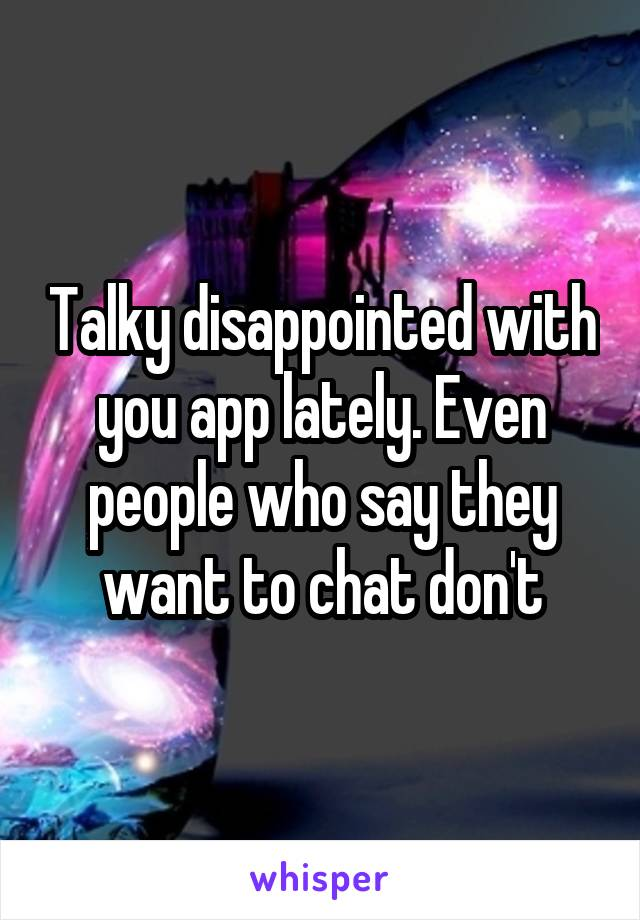 Talky disappointed with you app lately. Even people who say they want to chat don't