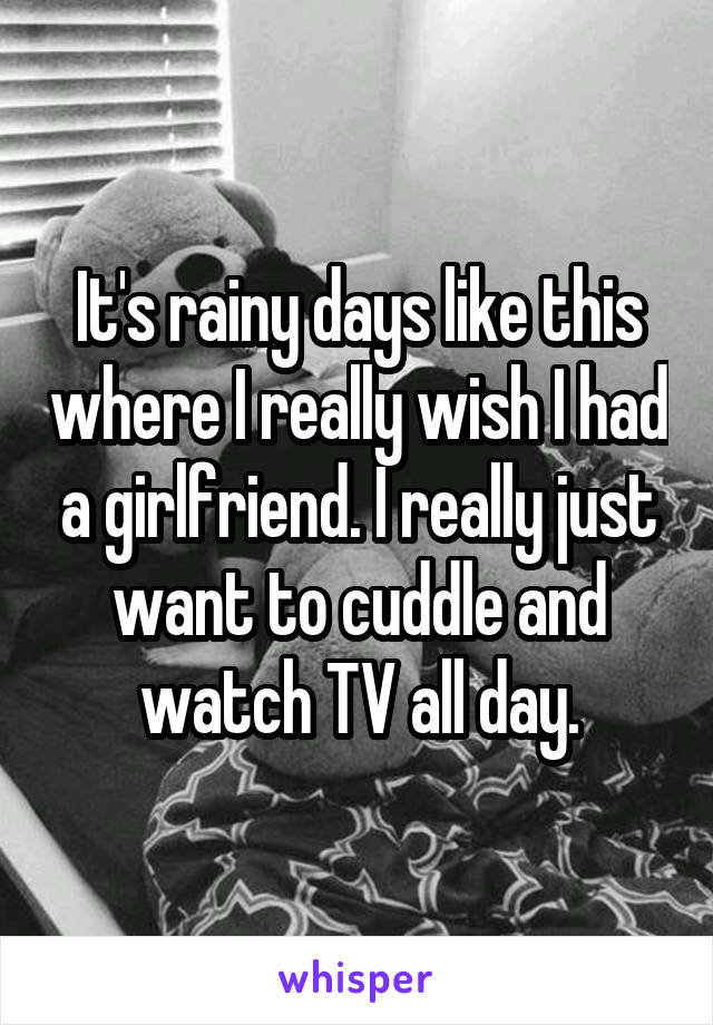 It's rainy days like this where I really wish I had a girlfriend. I really just want to cuddle and watch TV all day.