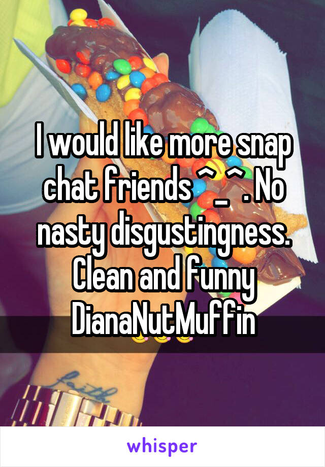 I would like more snap chat friends ^_^. No nasty disgustingness. Clean and funny DianaNutMuffin
