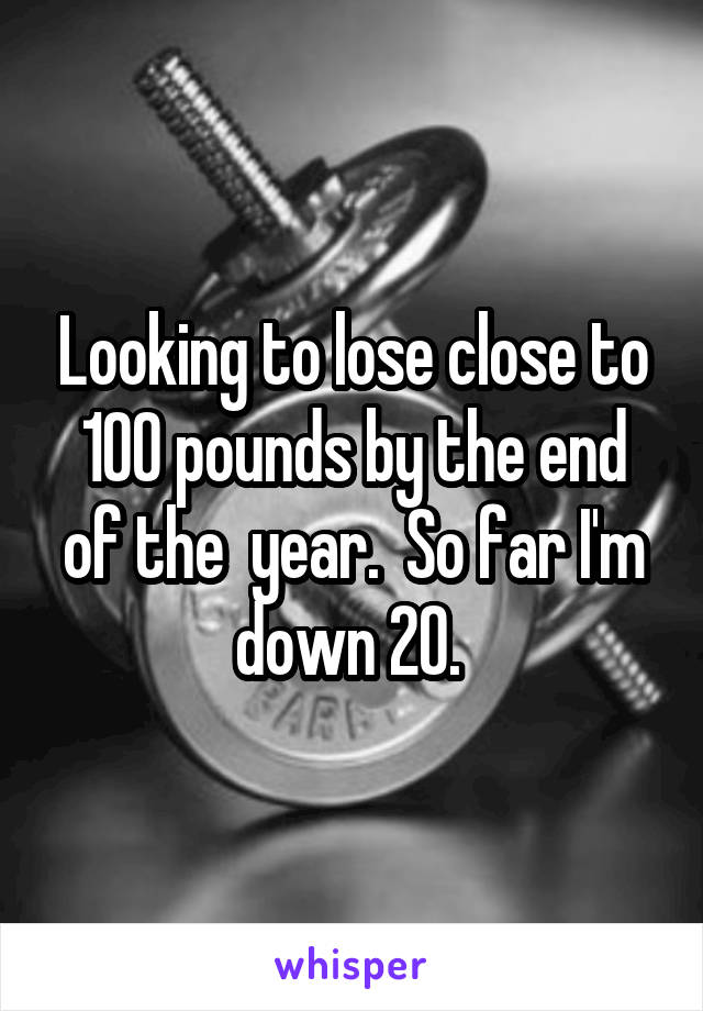 Looking to lose close to 100 pounds by the end of the  year.  So far I'm down 20.