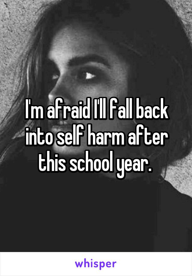 I'm afraid I'll fall back into self harm after this school year.