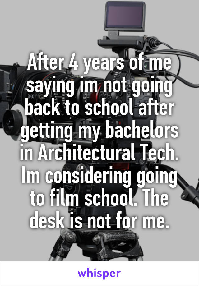 After 4 years of me saying im not going back to school after getting my bachelors in Architectural Tech. Im considering going to film school. The desk is not for me.