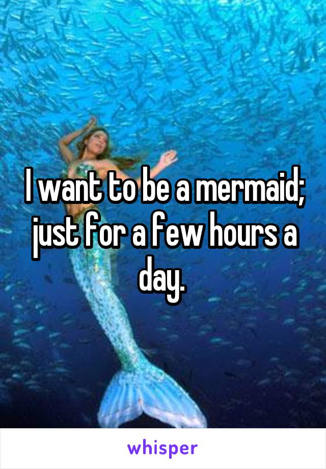 I want to be a mermaid; just for a few hours a day.