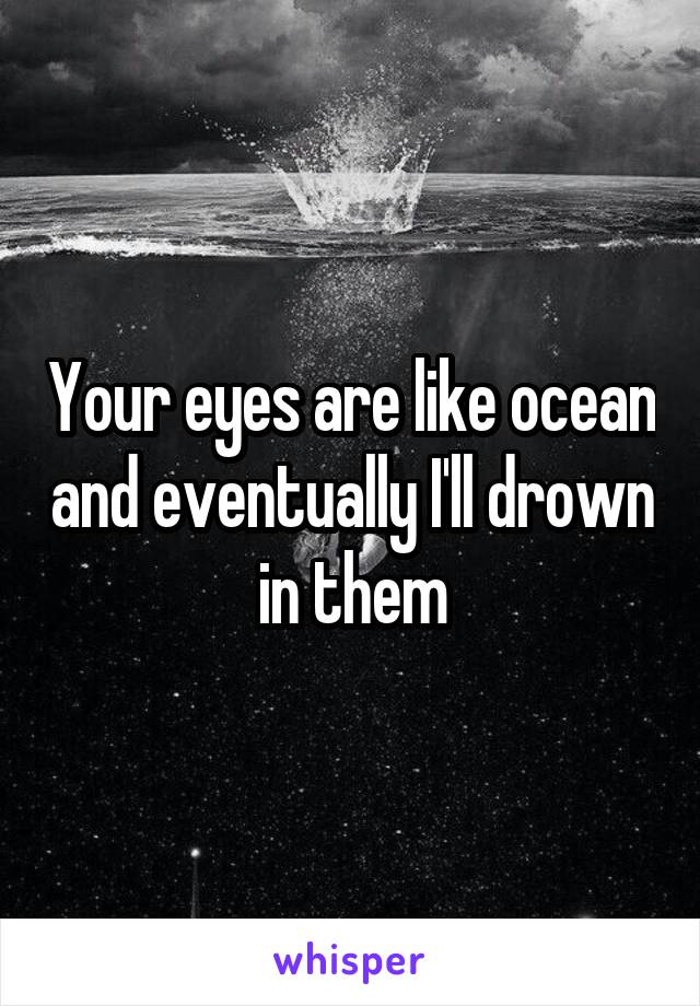 Your eyes are like ocean and eventually I'll drown in them