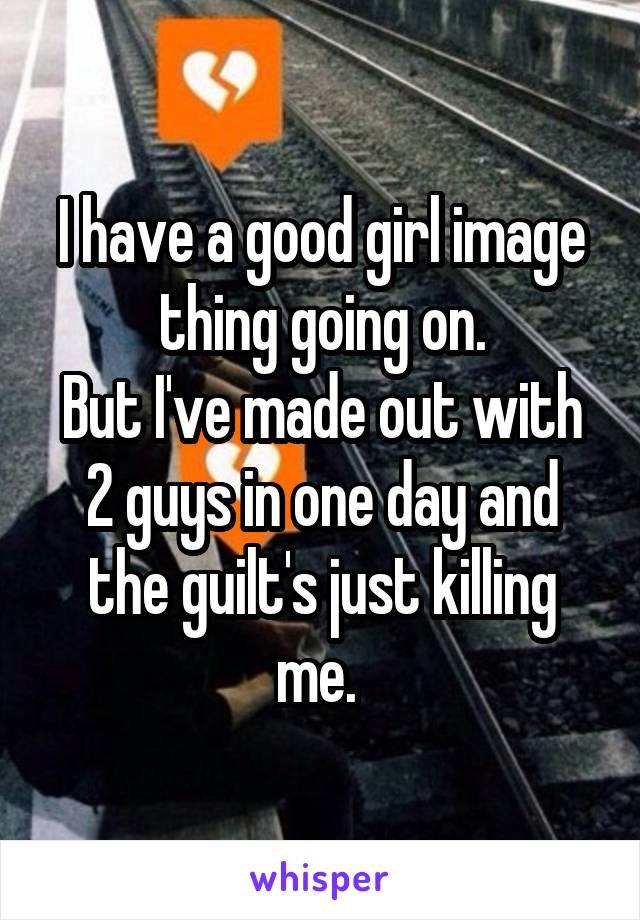 I have a good girl image thing going on. But I've made out with 2 guys in one day and the guilt's just killing me.