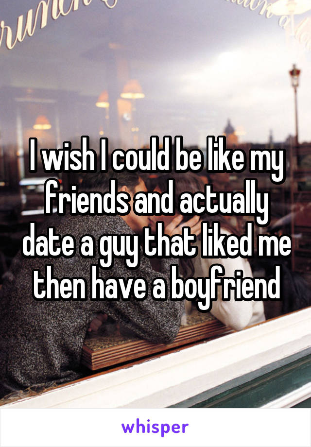 I wish I could be like my friends and actually date a guy that liked me then have a boyfriend