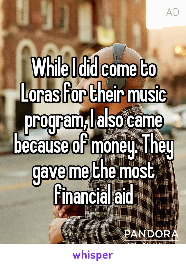 While I did come to Loras for their music program, I also came because of money. They gave me the most financial aid