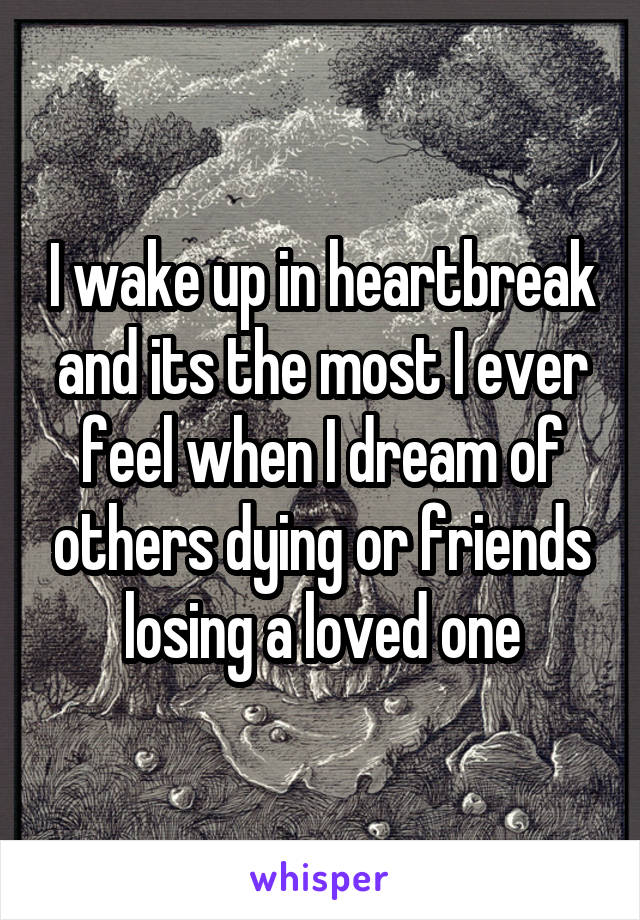 I wake up in heartbreak and its the most I ever feel when I dream of others dying or friends losing a loved one