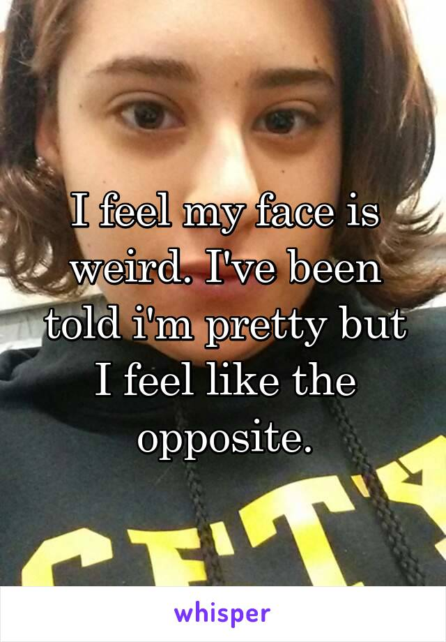 I feel my face is weird. I've been told i'm pretty but I feel like the opposite.