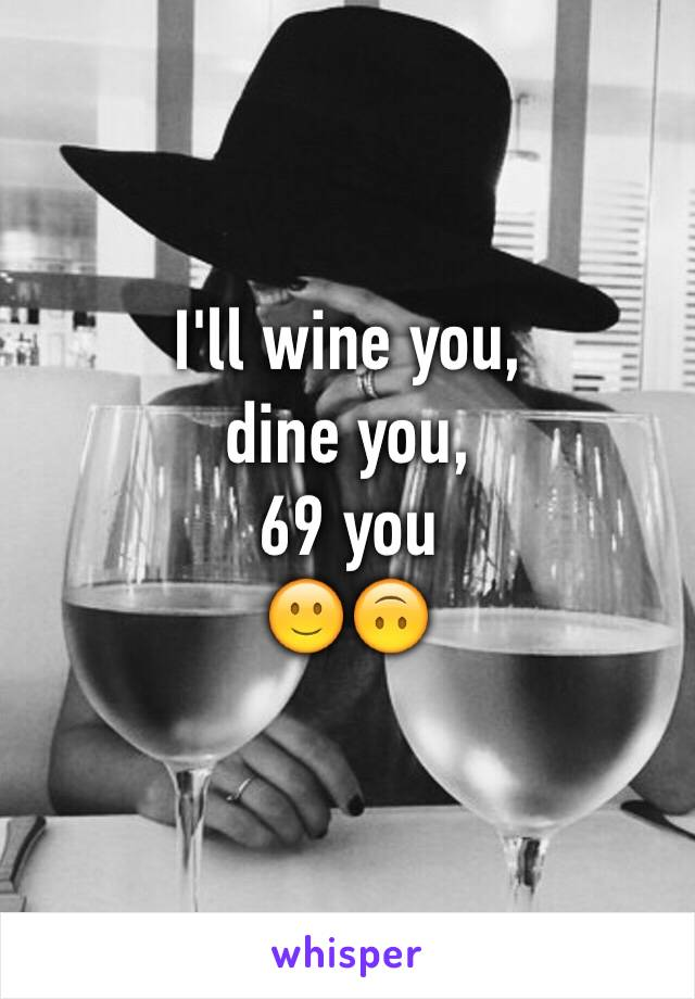 I'll wine you,  dine you,  69 you 🙂🙃
