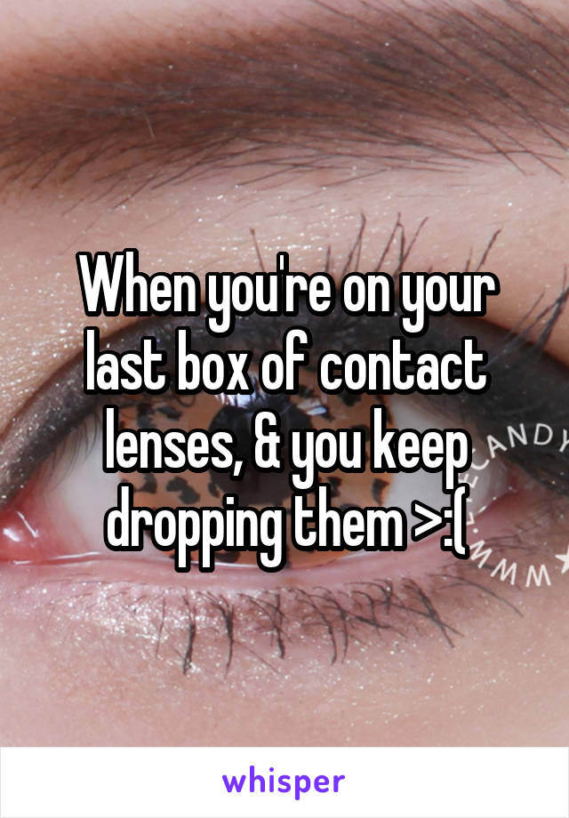 When you're on your last box of contact lenses, & you keep dropping them >:(
