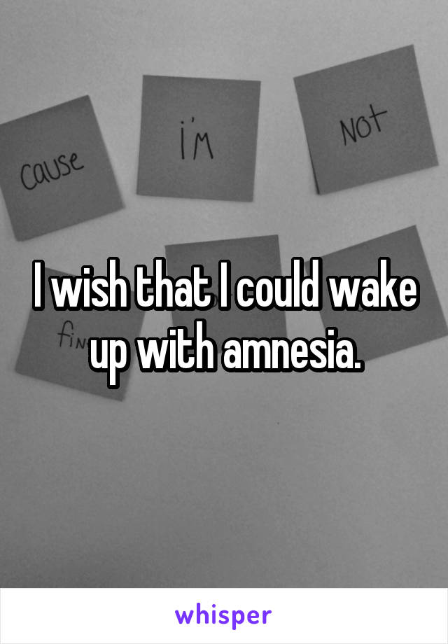 I wish that I could wake up with amnesia.