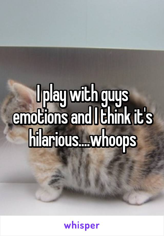 I play with guys emotions and I think it's hilarious....whoops