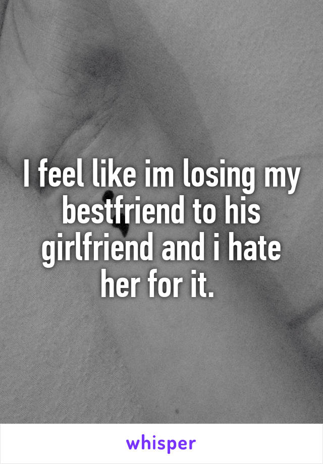 I feel like im losing my bestfriend to his girlfriend and i hate her for it.