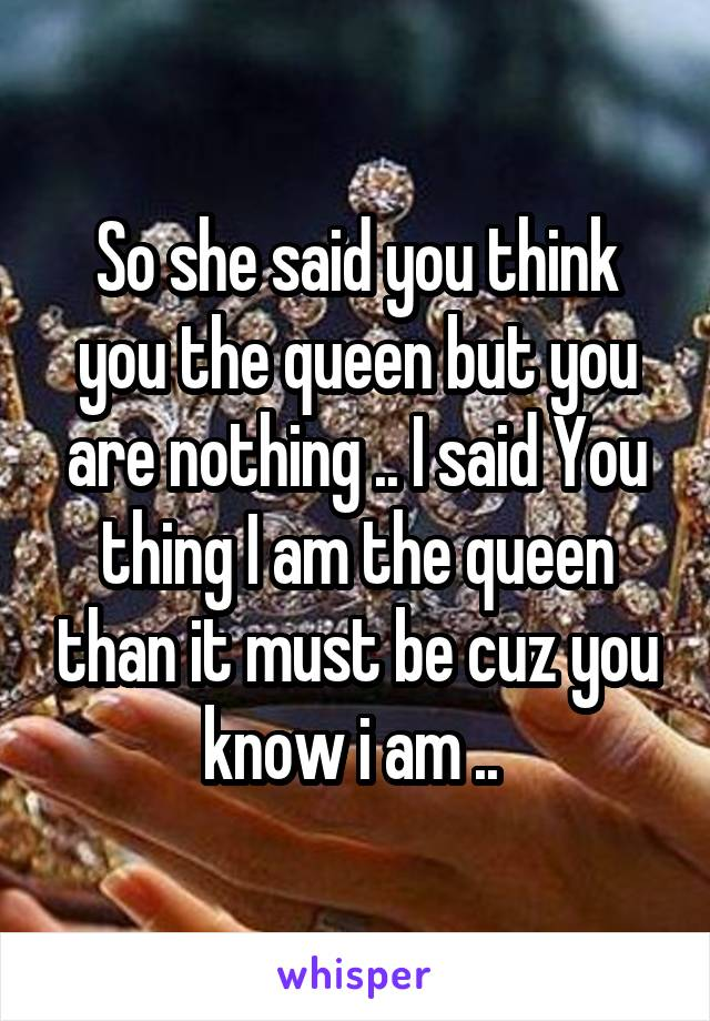 So she said you think you the queen but you are nothing .. I said You thing I am the queen than it must be cuz you know i am ..