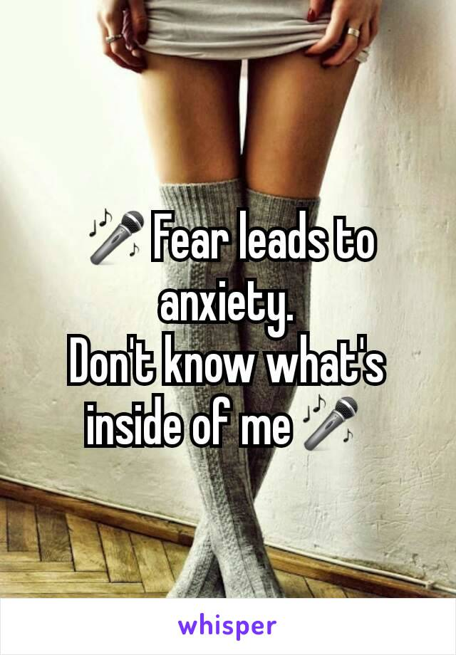 🎤Fear leads to anxiety. Don't know what's inside of me🎤
