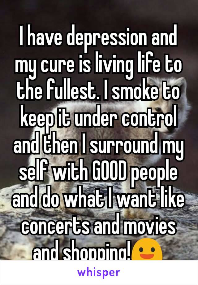 I have depression and my cure is living life to the fullest. I smoke to keep it under control and then I surround my self with GOOD people and do what I want like concerts and movies and shopping!😃