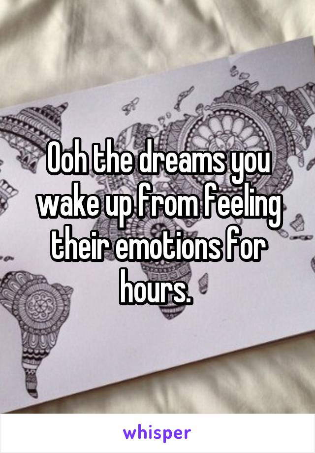 Ooh the dreams you wake up from feeling their emotions for hours.