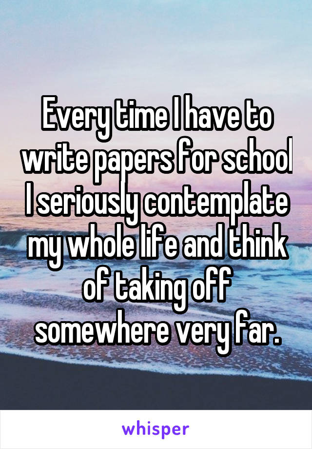 Every time I have to write papers for school I seriously contemplate my whole life and think of taking off somewhere very far.
