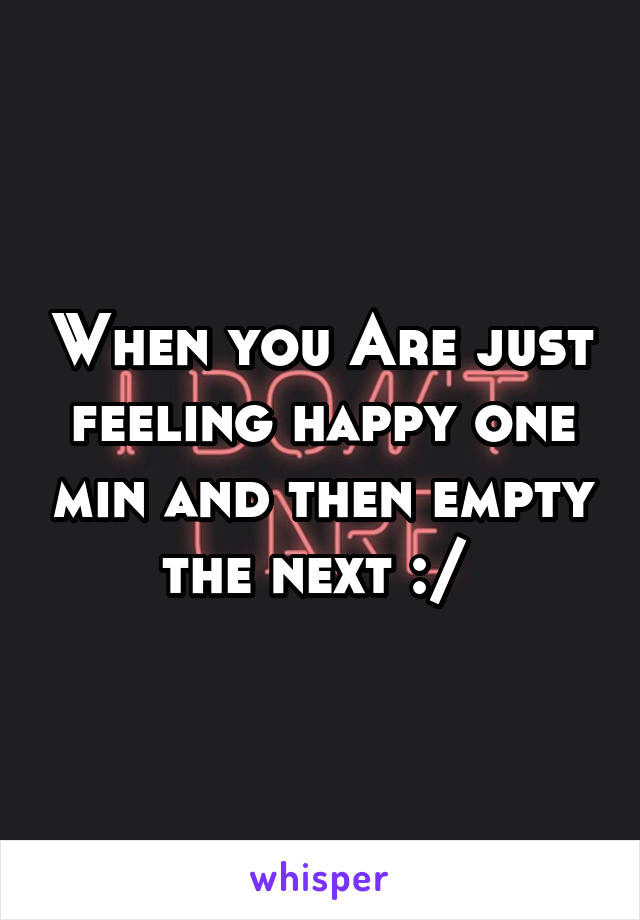 When you Are just feeling happy one min and then empty the next :/
