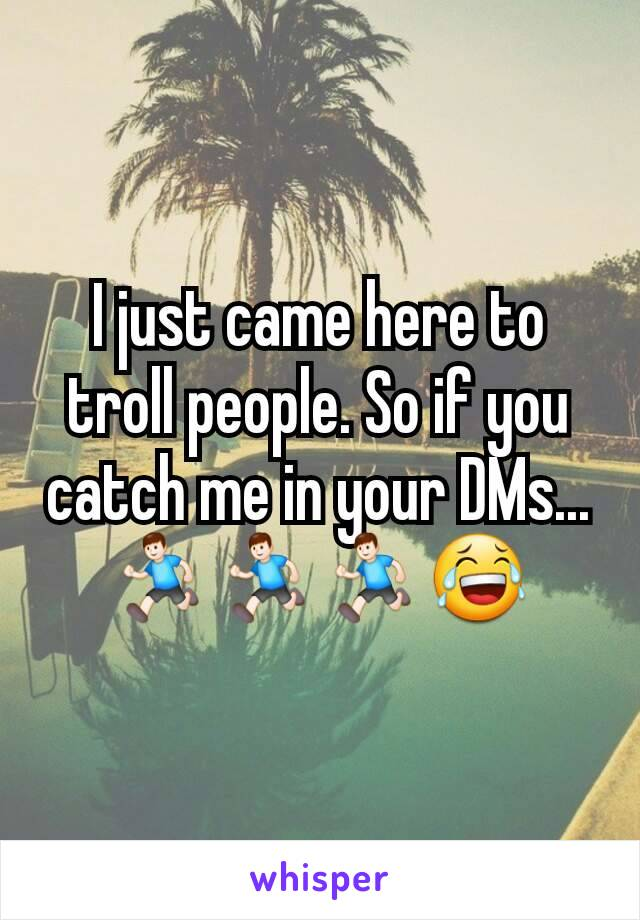 I just came here to troll people. So if you catch me in your DMs...🏃🏃🏃😂