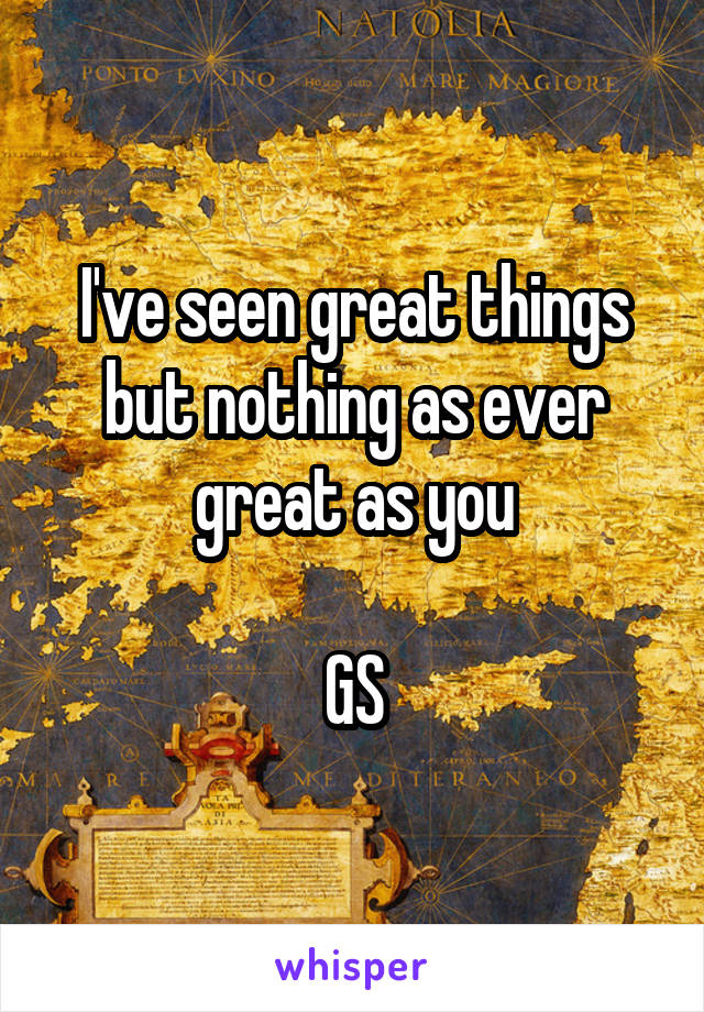 I've seen great things but nothing as ever great as you  GS