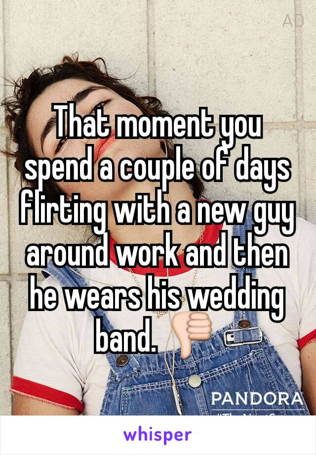 That moment you spend a couple of days flirting with a new guy around work and then he wears his wedding band. 👎